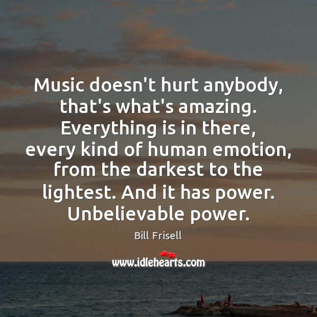 Music doesn't hurt anybody, that's what's amazing. Everything is in there, every Image
