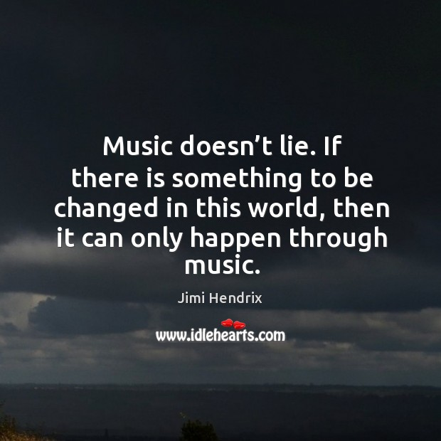 Music doesn't lie. If there is something to be changed in this world, then it can only happen through music. Image