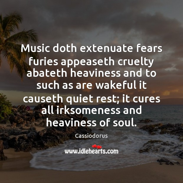 Music doth extenuate fears furies appeaseth cruelty abateth heaviness and to such Cassiodorus Picture Quote