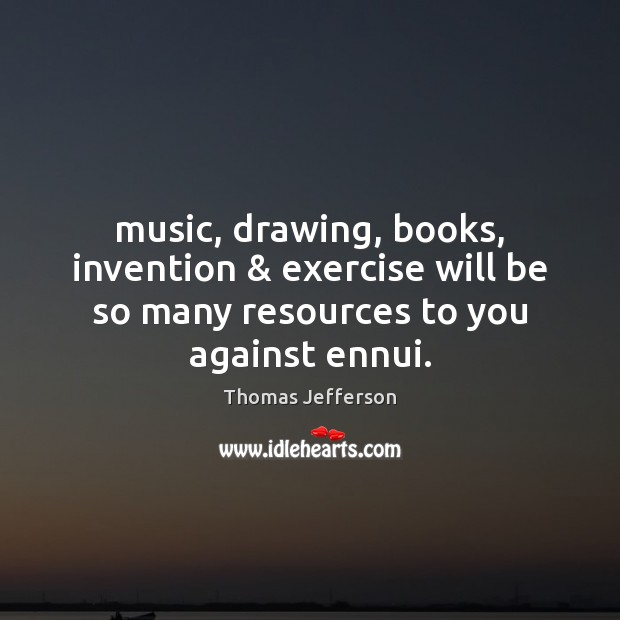 Image, Music, drawing, books, invention & exercise will be so many resources to you