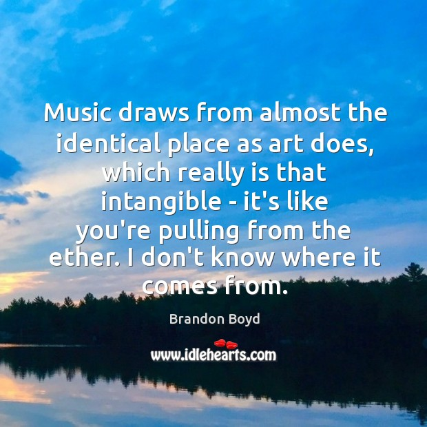 Music draws from almost the identical place as art does, which really Image