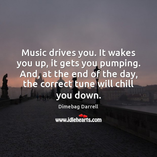 Image, Music drives you. It wakes you up, it gets you pumping. And,