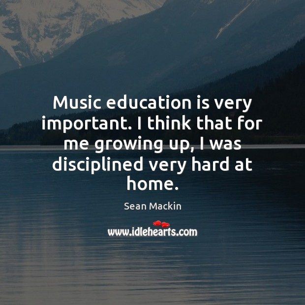 Music education is very important. I think that for me growing up, Education Quotes Image