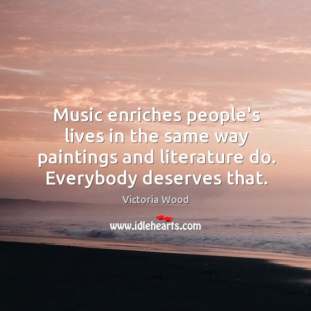 Music enriches people's lives in the same way paintings and literature do. Victoria Wood Picture Quote