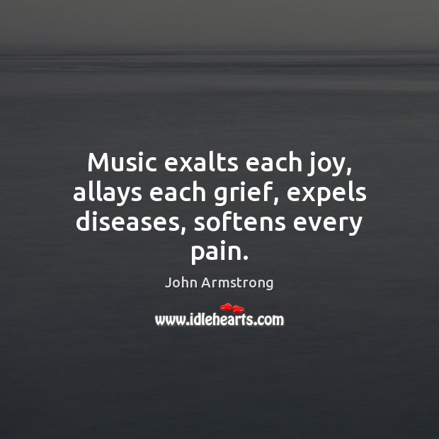 Image, Music exalts each joy, allays each grief, expels diseases, softens every pain.