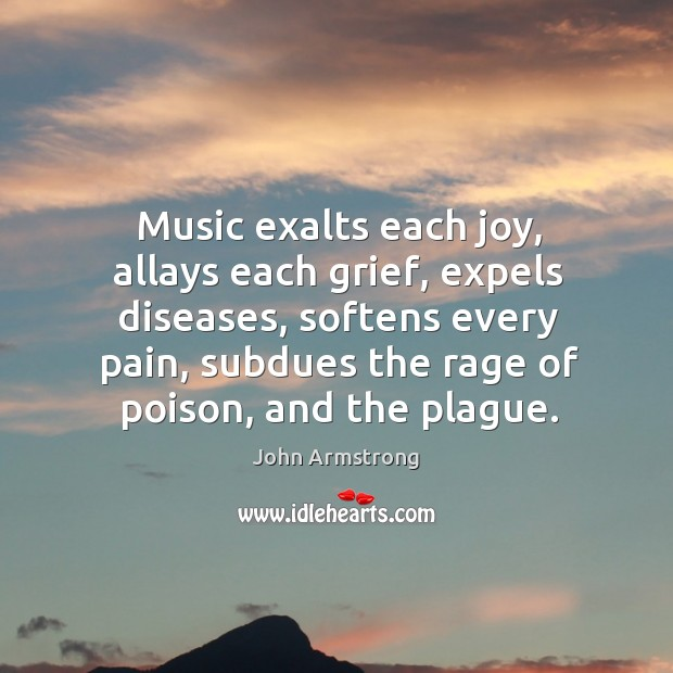 Music exalts each joy, allays each grief, expels diseases, softens every pain Image