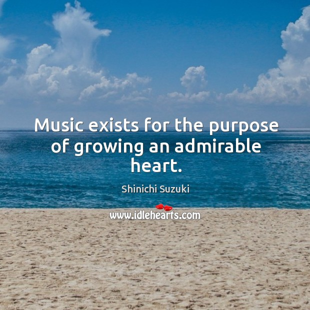 Music exists for the purpose of growing an admirable heart. Shinichi Suzuki Picture Quote