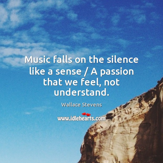 Music falls on the silence like a sense / A passion that we feel, not understand. Image
