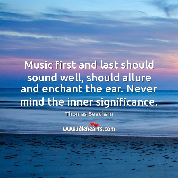 Music first and last should sound well, should allure and enchant the Image