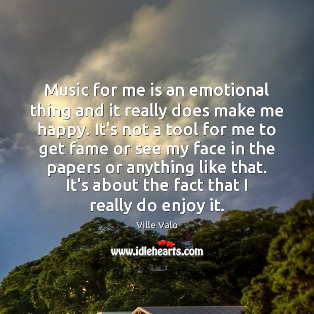 Music for me is an emotional thing and it really does make Image
