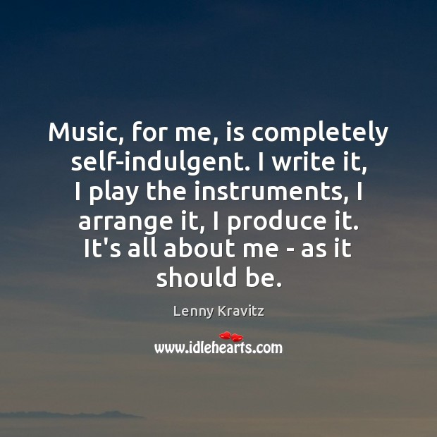 Image, Music, for me, is completely self-indulgent. I write it, I play the