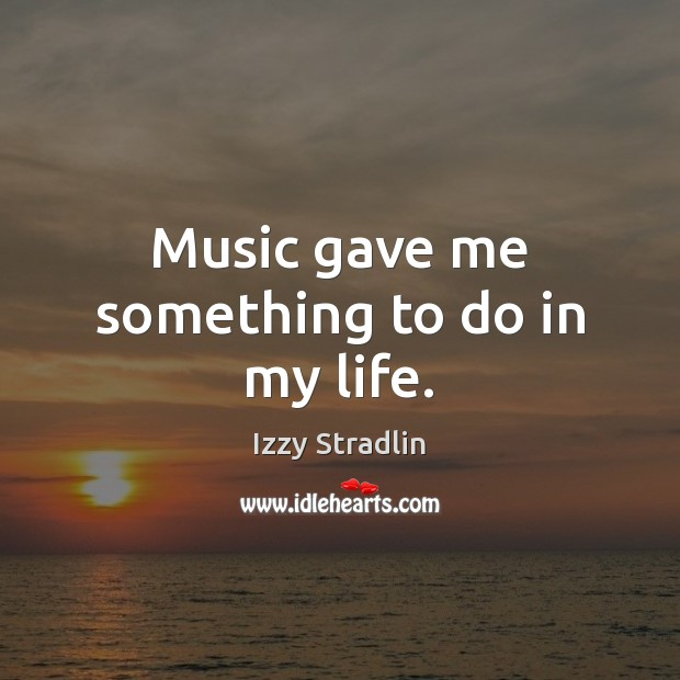 Music gave me something to do in my life. Image