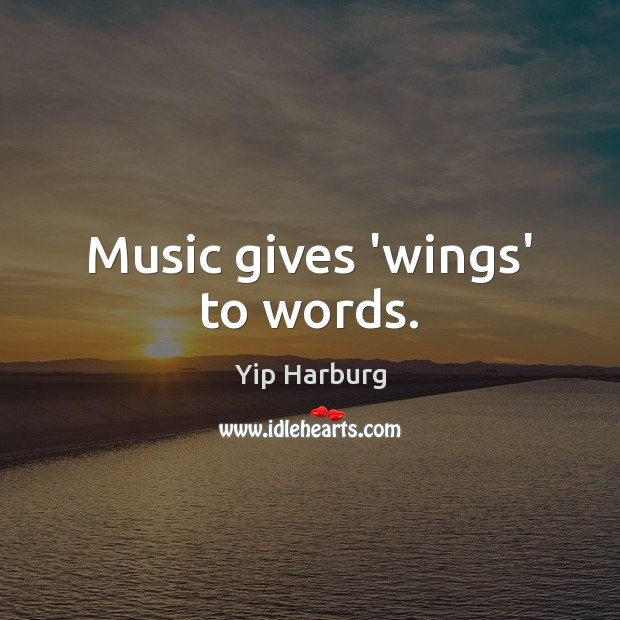 Music gives 'wings' to words. Yip Harburg Picture Quote
