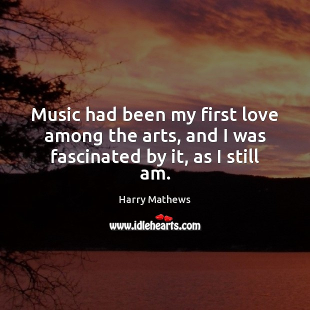 Music had been my first love among the arts, and I was fascinated by it, as I still am. Harry Mathews Picture Quote