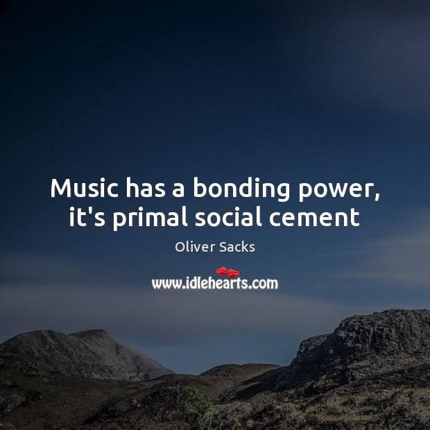 Music has a bonding power, it's primal social cement Image