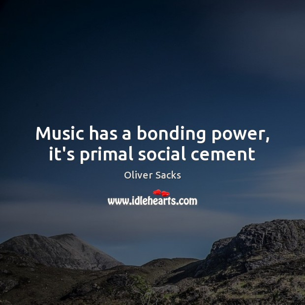 Music has a bonding power, it's primal social cement Oliver Sacks Picture Quote