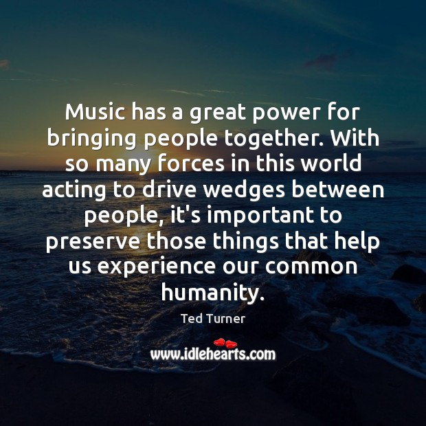 Music has a great power for bringing people together. With so many Ted Turner Picture Quote