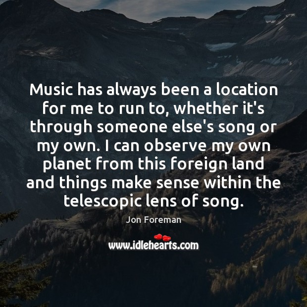 Music has always been a location for me to run to, whether Jon Foreman Picture Quote