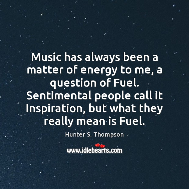 Music has always been a matter of energy to me, a question Hunter S. Thompson Picture Quote