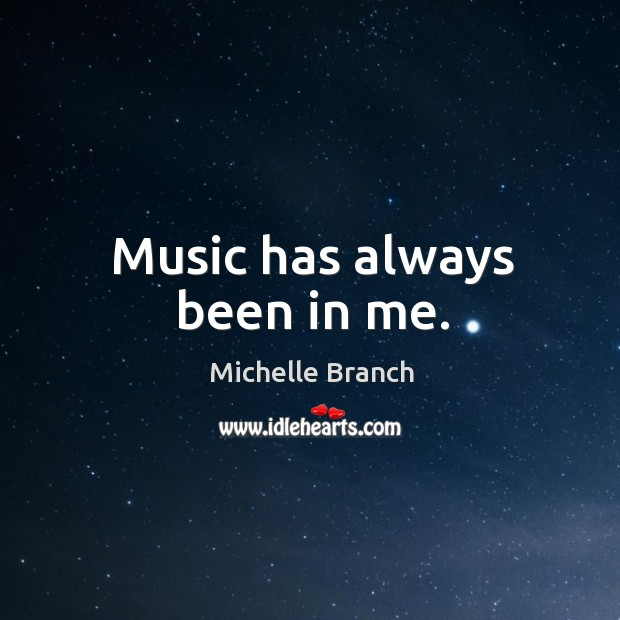 Music has always been in me. Michelle Branch Picture Quote