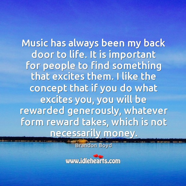 Music has always been my back door to life. It is important for people to find something that excites them. Image