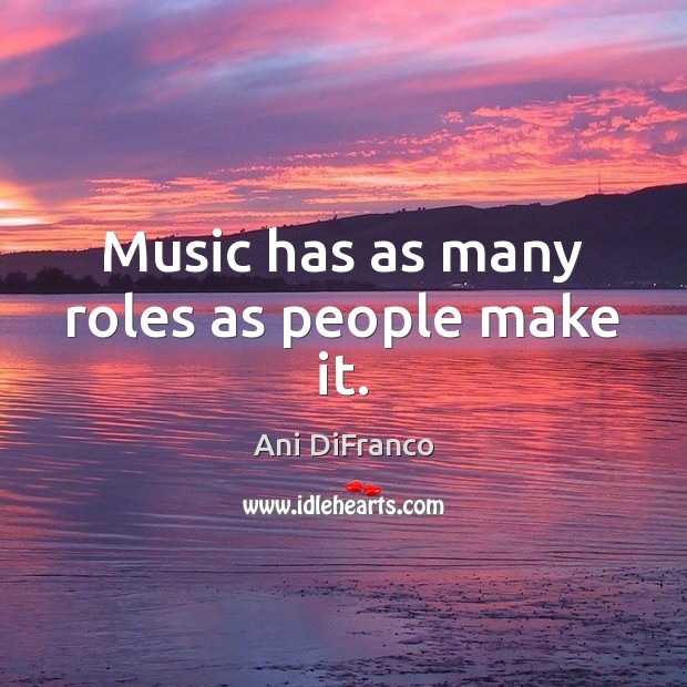 Music has as many roles as people make it. Ani DiFranco Picture Quote