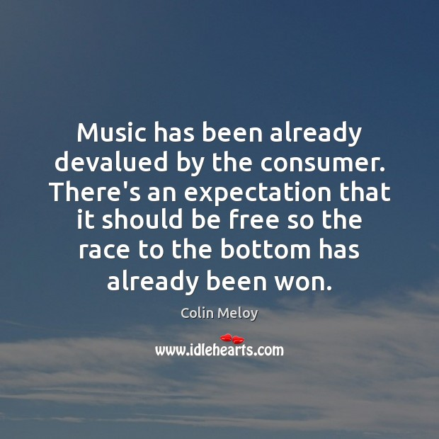 Music has been already devalued by the consumer. There's an expectation that Colin Meloy Picture Quote