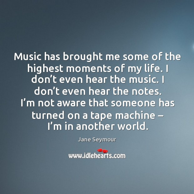 Music has brought me some of the highest moments of my life. I don't even hear the music. Jane Seymour Picture Quote