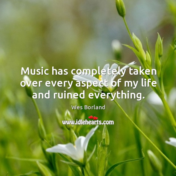 Music has completely taken over every aspect of my life and ruined everything. Image