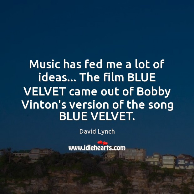 Music has fed me a lot of ideas… The film BLUE VELVET David Lynch Picture Quote