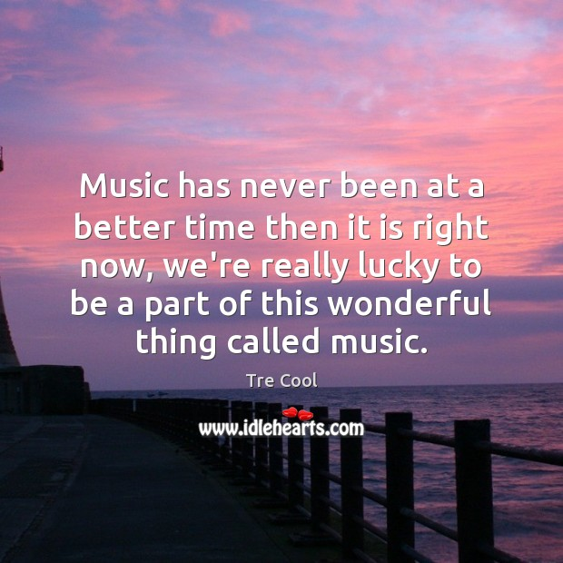 Music has never been at a better time then it is right Tre Cool Picture Quote