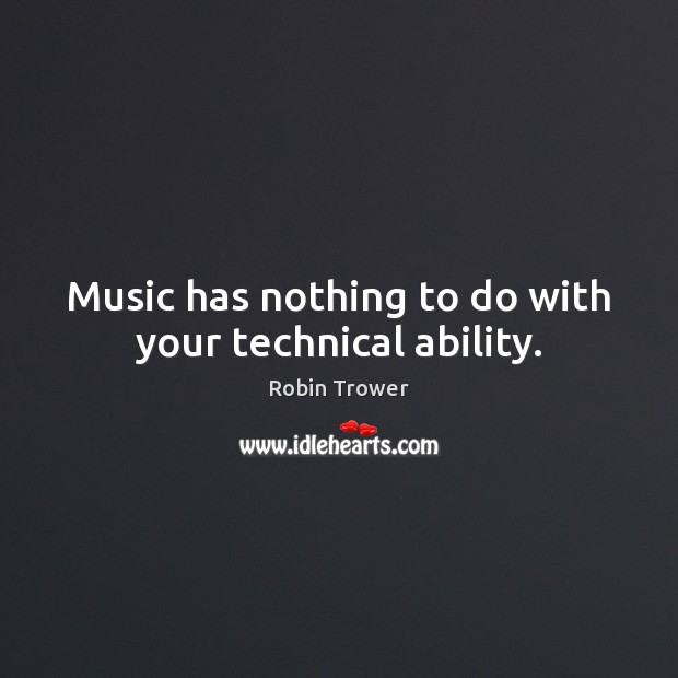 Music has nothing to do with your technical ability. Robin Trower Picture Quote