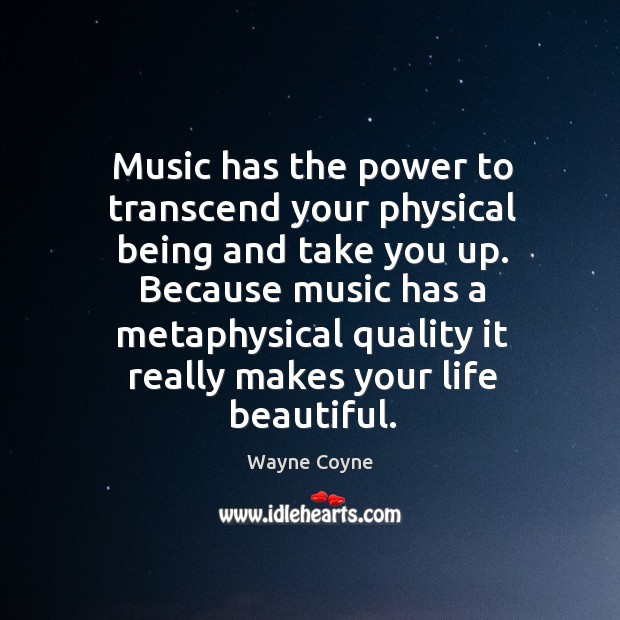 Music has the power to transcend your physical being and take you Wayne Coyne Picture Quote