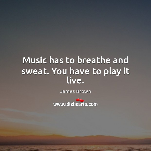 Music has to breathe and sweat. You have to play it live. Image