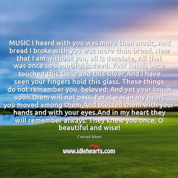 MUSIC I heard with you was more than music, And bread I Conrad Aiken Picture Quote