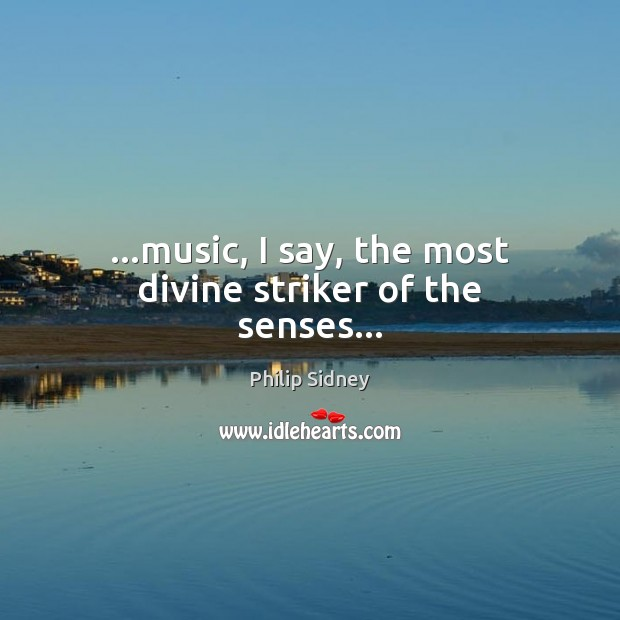 …music, I say, the most divine striker of the senses… Image