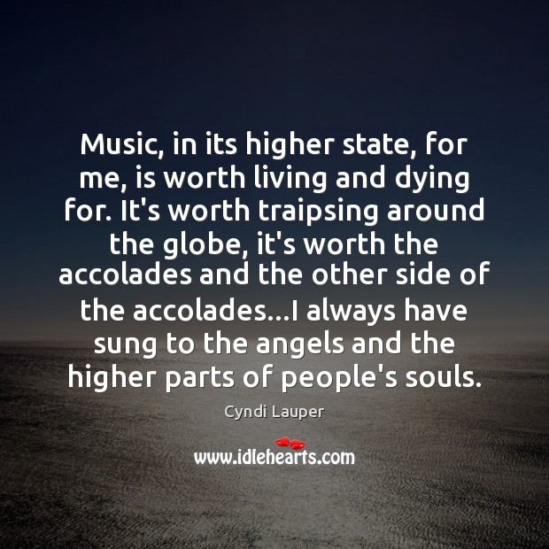 Music, in its higher state, for me, is worth living and dying Cyndi Lauper Picture Quote