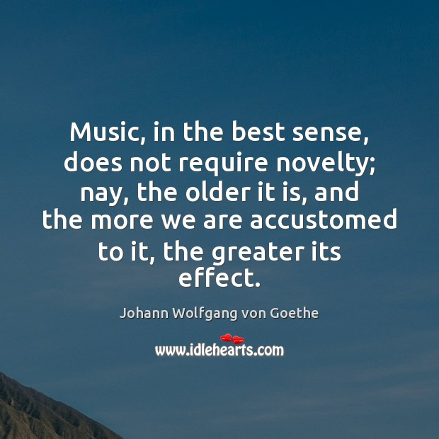 Music, in the best sense, does not require novelty; nay, the older Image