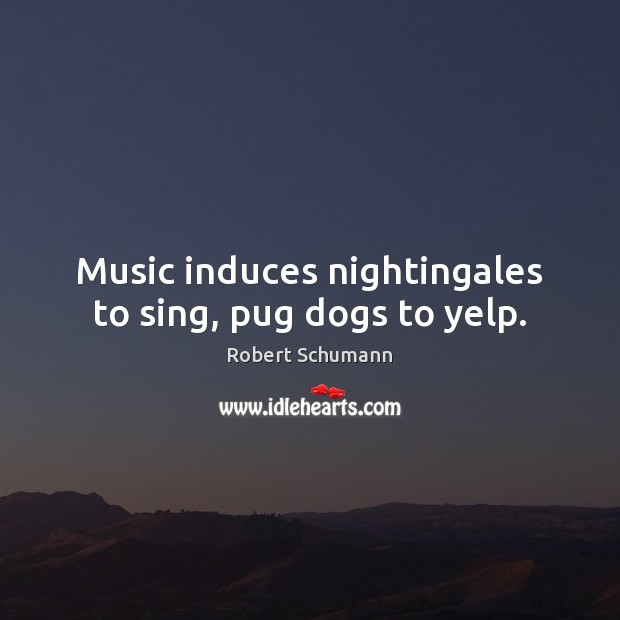 Image, Music induces nightingales to sing, pug dogs to yelp.