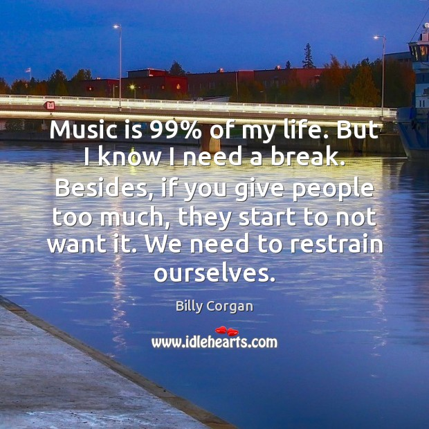 Music is 99% of my life. But I know I need a break. Billy Corgan Picture Quote