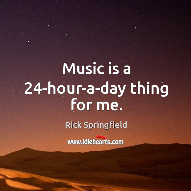Music is a 24-hour-a-day thing for me. Image