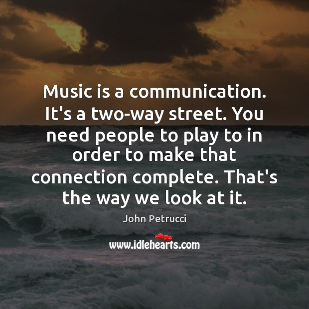 Music is a communication. It's a two-way street. You need people to Image