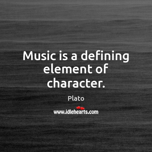 Music is a defining element of character. Plato Picture Quote