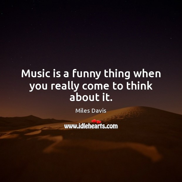 Music is a funny thing when you really come to think about it. Miles Davis Picture Quote