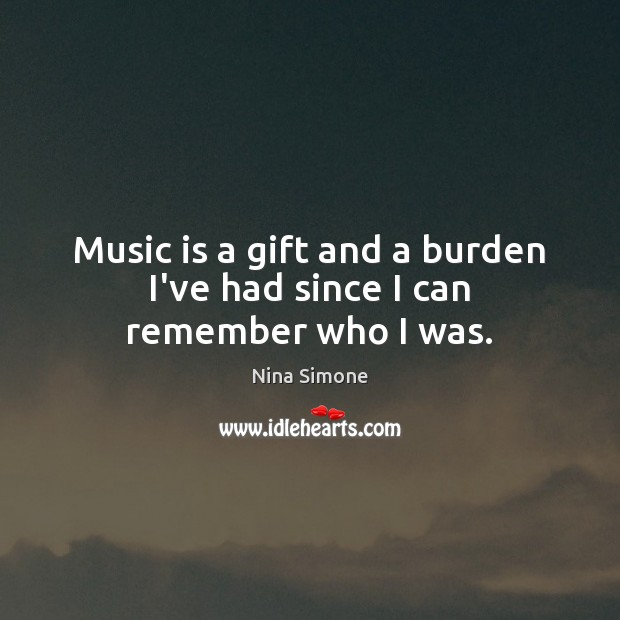 Music is a gift and a burden I've had since I can remember who I was. Nina Simone Picture Quote