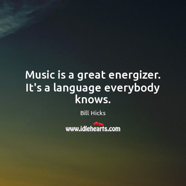 Music is a great energizer. It's a language everybody knows. Bill Hicks Picture Quote