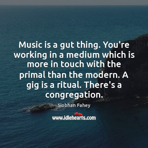 Music is a gut thing. You're working in a medium which is Siobhan Fahey Picture Quote