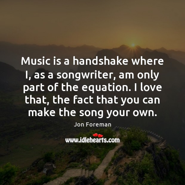 Music is a handshake where I, as a songwriter, am only part Jon Foreman Picture Quote