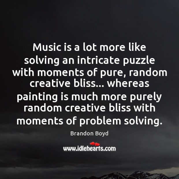 Music is a lot more like solving an intricate puzzle with moments Brandon Boyd Picture Quote