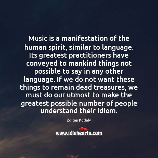 Music is a manifestation of the human spirit, similar to language. Its Zoltan Kodaly Picture Quote